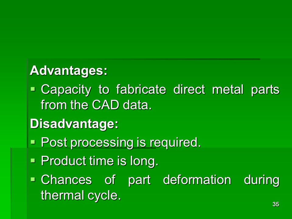 Advantages:Capacity to fabricate direct metal parts from the CAD data. Disadvantage: Post processing is required.