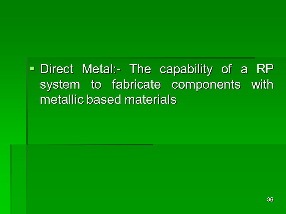 Direct Metal:- The capability of a RP system to fabricate components with metallic based materials