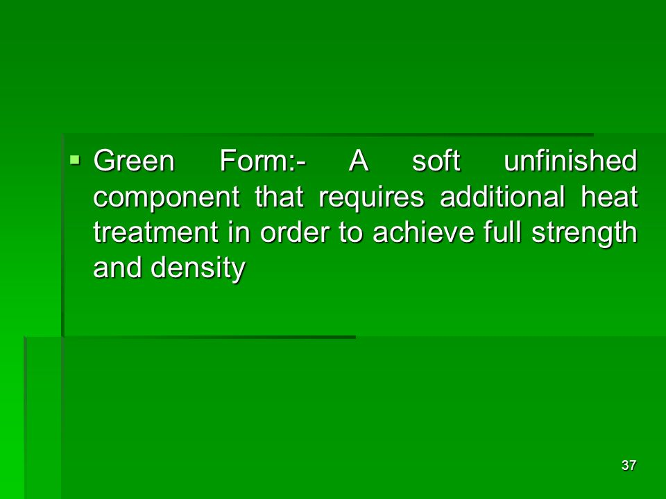 Green Form:- A soft unfinished component that requires additional heat treatment in order to achieve full strength and density