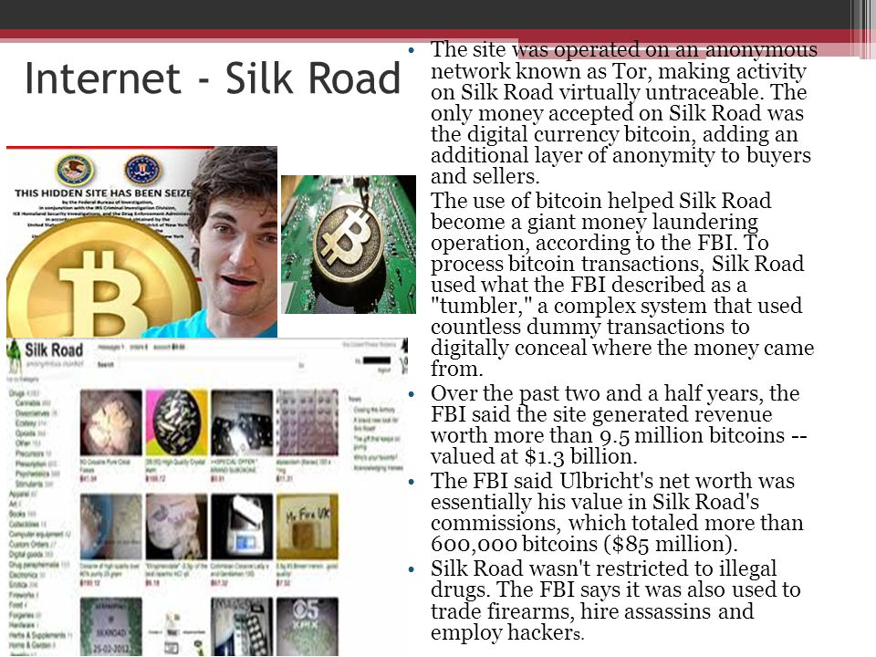 The site was operated on an anonymous network known as Tor, making activity on Silk Road virtually untraceable. The only money accepted on Silk Road was the digital currency bitcoin, adding an additional layer of anonymity to buyers and sellers.