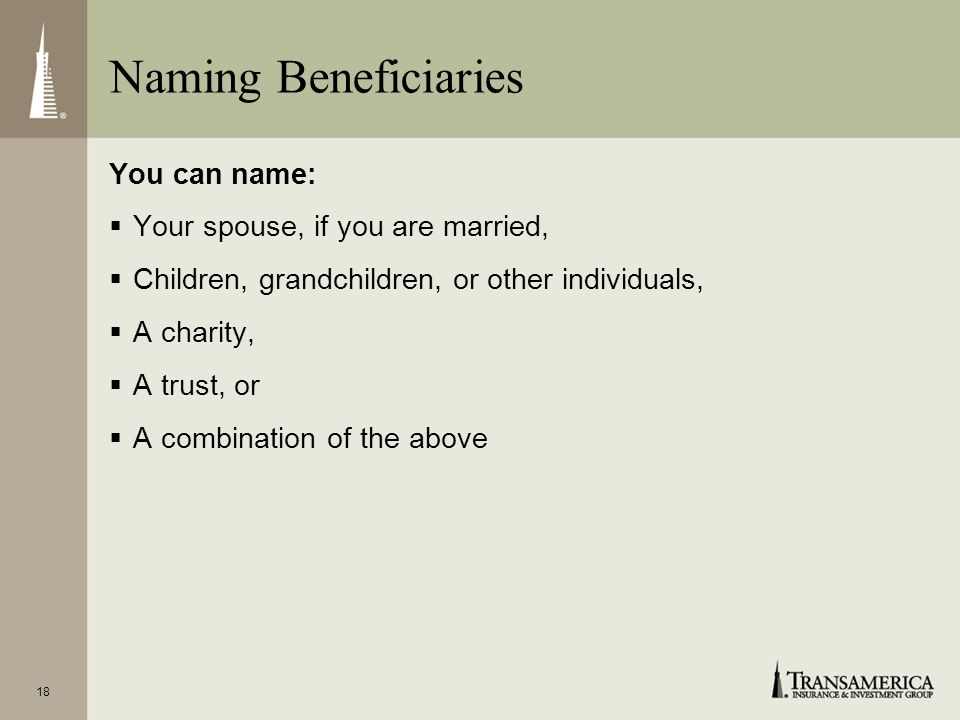 Naming Beneficiaries You can name: Your spouse, if you are married,