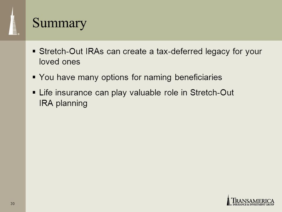 Summary Stretch-Out IRAs can create a tax-deferred legacy for your loved ones. You have many options for naming beneficiaries.