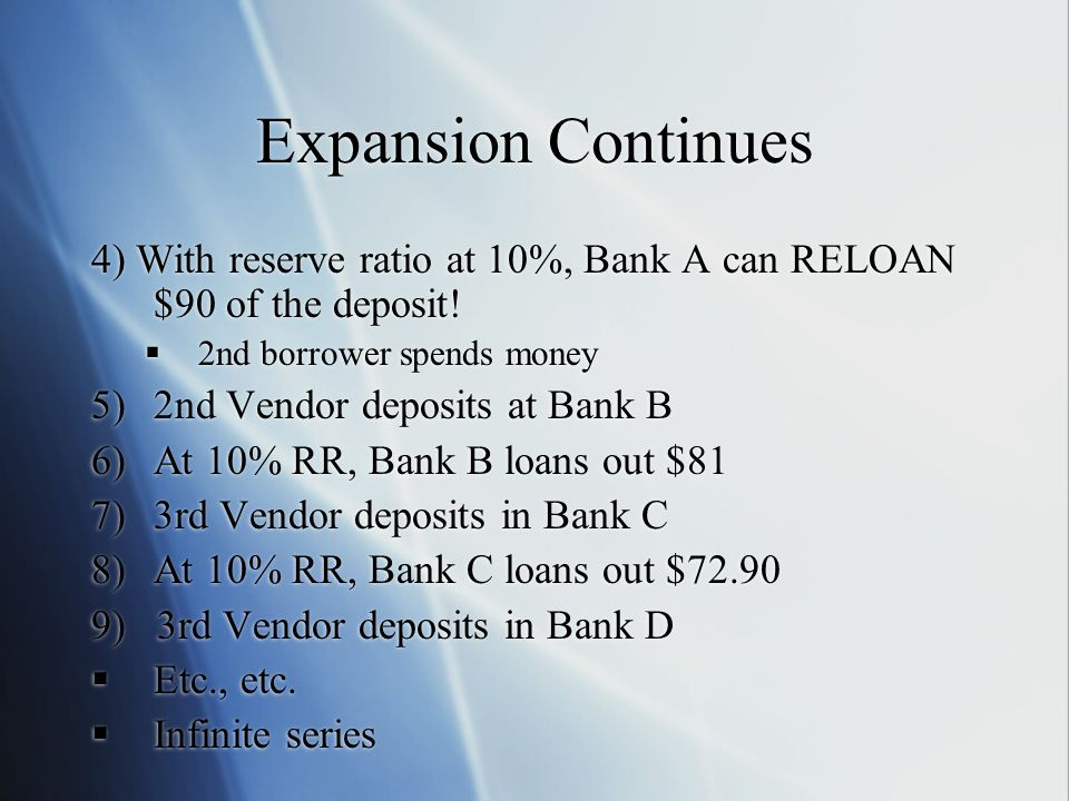 Expansion Continues 4) With reserve ratio at 10%, Bank A can RELOAN $90 of the deposit! 2nd borrower spends money.