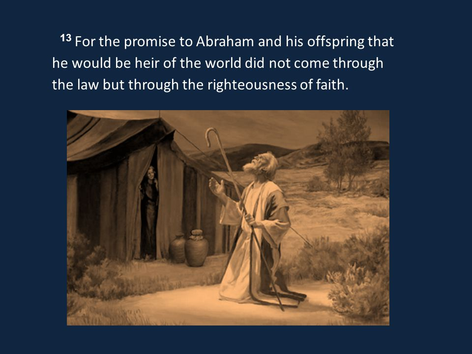 13 For the promise to Abraham and his offspring that he would be heir of the world did not come through the law but through the righteousness of faith.