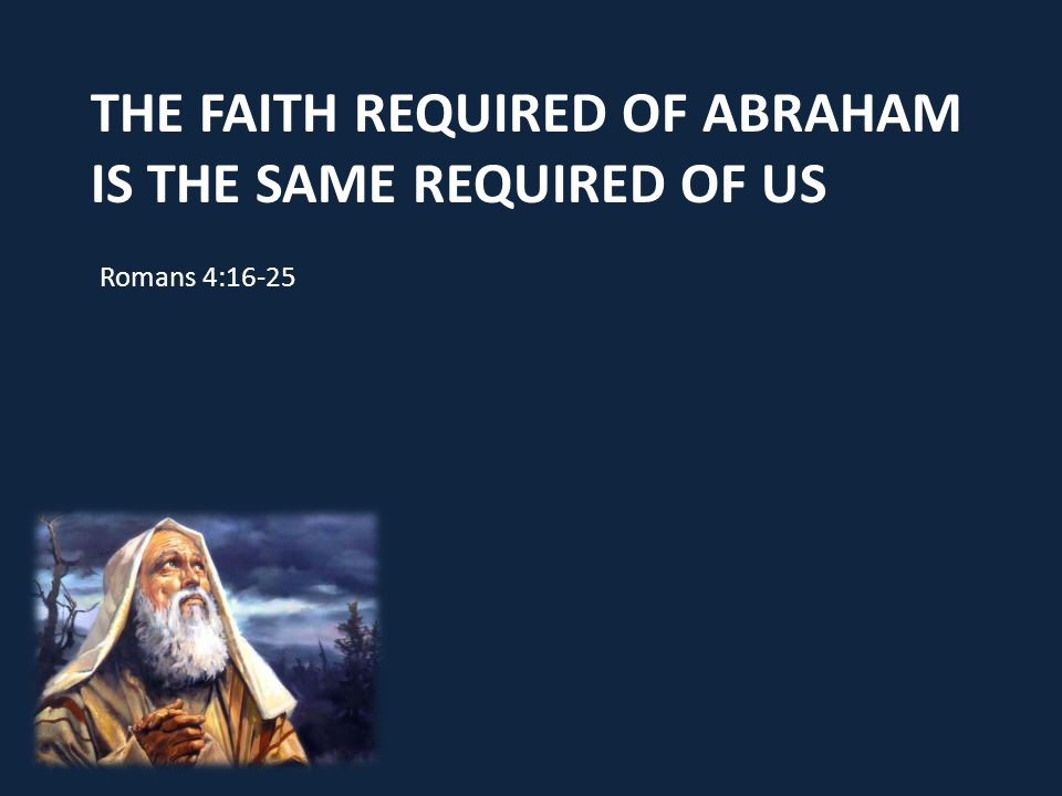 The faith required of Abraham is the same required of us