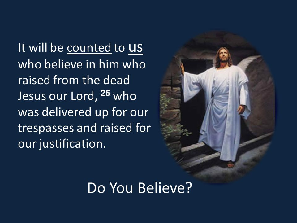 It will be counted to us who believe in him who raised from the dead Jesus our Lord, 25 who was delivered up for our trespasses and raised for our justification.