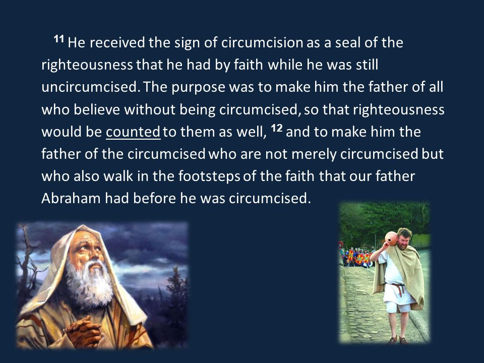 11 He received the sign of circumcision as a seal of the righteousness that he had by faith while he was still uncircumcised.