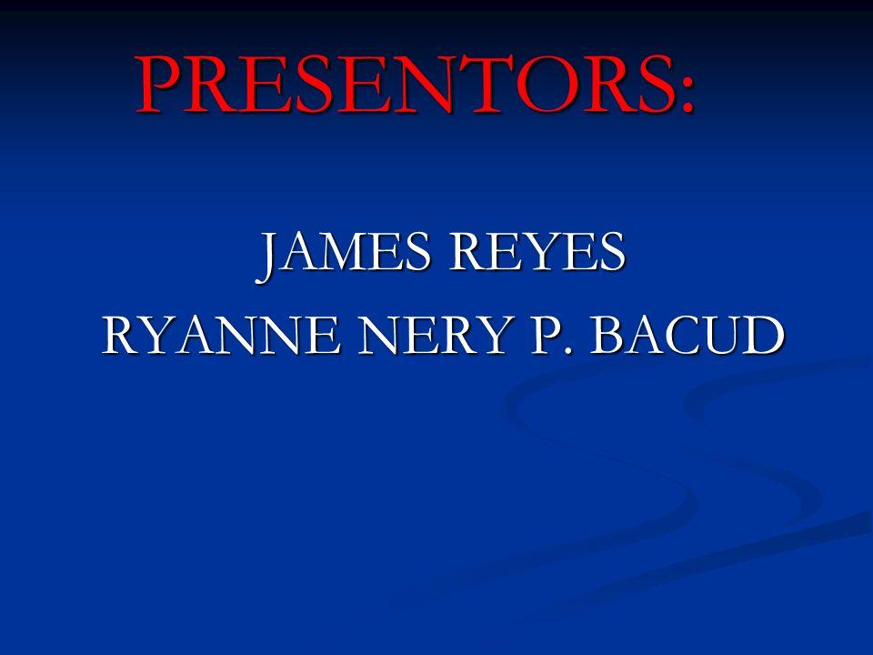 PRESENTORS: JAMES REYES RYANNE NERY P. BACUD