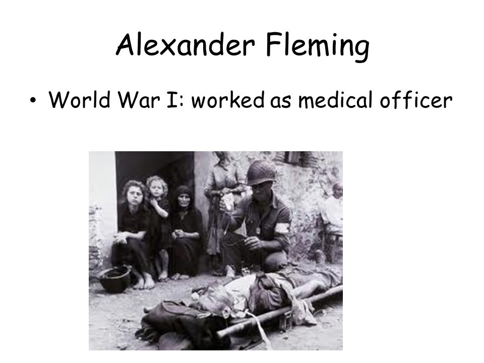 Alexander Fleming World War I: worked as medical officer