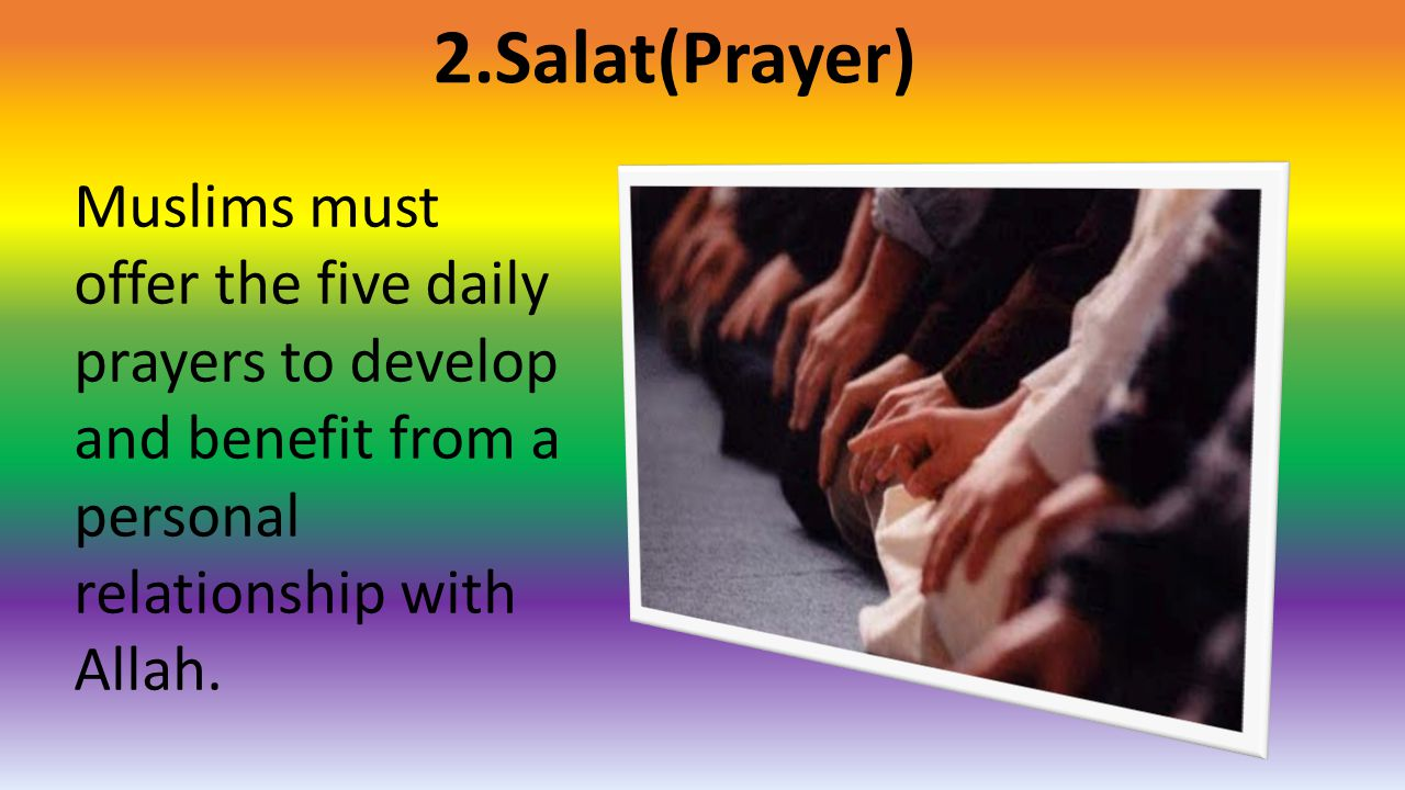 2.Salat(Prayer) Muslims must offer the five daily prayers to develop and benefit from a personal relationship with Allah.