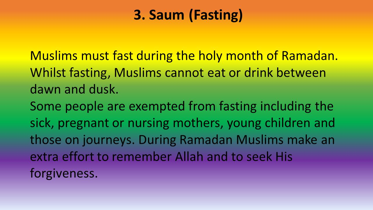 3. Saum (Fasting) Muslims must fast during the holy month of Ramadan. Whilst fasting, Muslims cannot eat or drink between dawn and dusk.