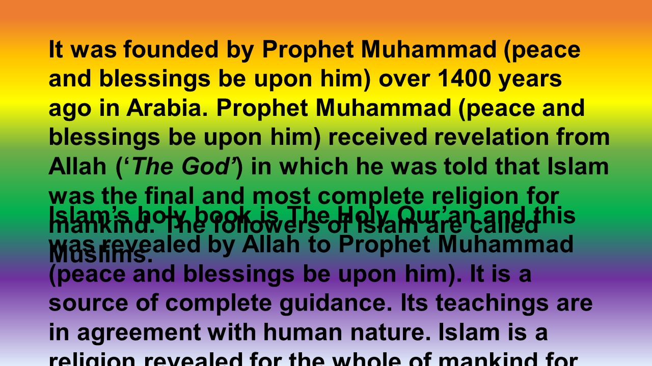 It was founded by Prophet Muhammad (peace and blessings be upon him) over 1400 years ago in Arabia. Prophet Muhammad (peace and blessings be upon him) received revelation from Allah ('The God') in which he was told that Islam was the final and most complete religion for mankind. The followers of Islam are called Muslims.