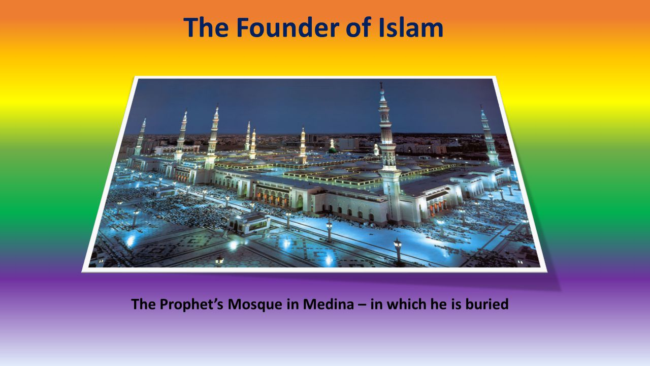 The Founder of Islam The Prophet's Mosque in Medina – in which he is buried