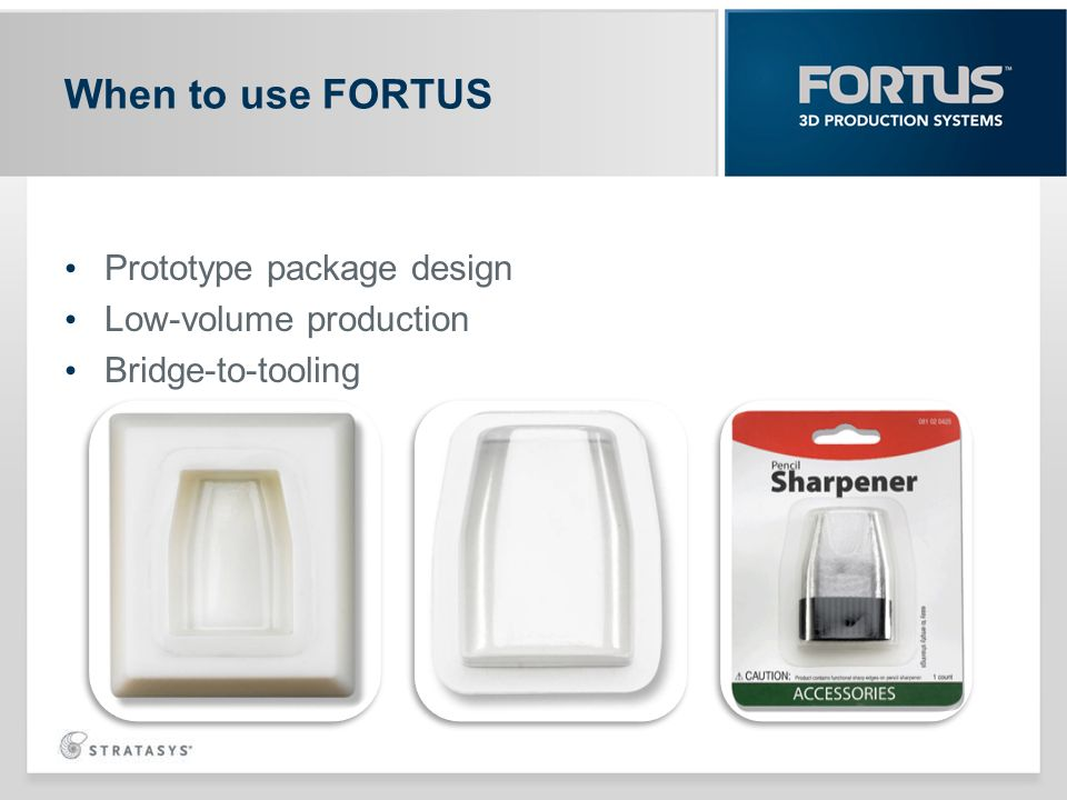 When to use FORTUS Prototype package design Low-volume production