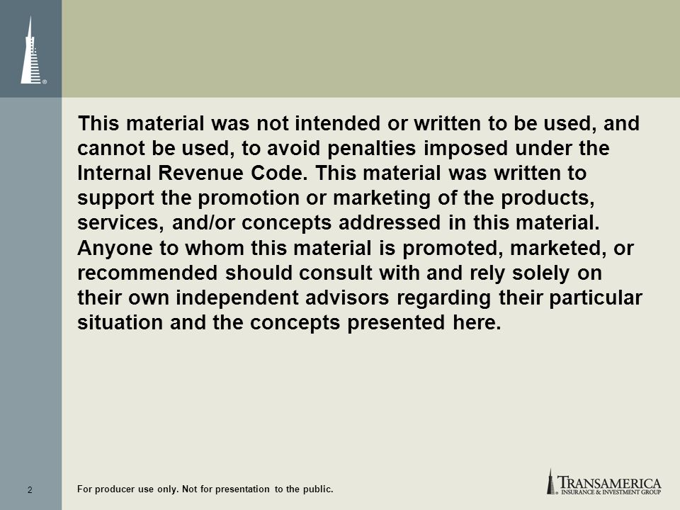This material was not intended or written to be used, and cannot be used, to avoid penalties imposed under the Internal Revenue Code. This material was written to support the promotion or marketing of the products, services, and/or concepts addressed in this material. Anyone to whom this material is promoted, marketed, or recommended should consult with and rely solely on their own independent advisors regarding their particular situation and the concepts presented here.