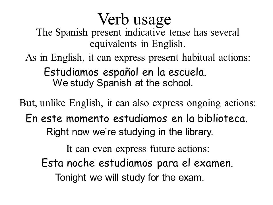 Verb usage The Spanish present indicative tense has several equivalents in English. As in English, it can express present habitual actions: