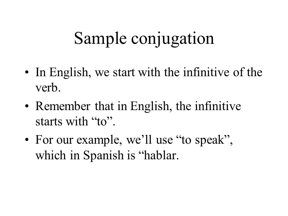 Sample conjugation In English, we start with the infinitive of the verb. Remember that in English, the infinitive starts with to .