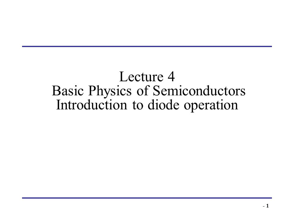 Lecture 4 Basic Physics of Semiconductors Introduction to diode operation