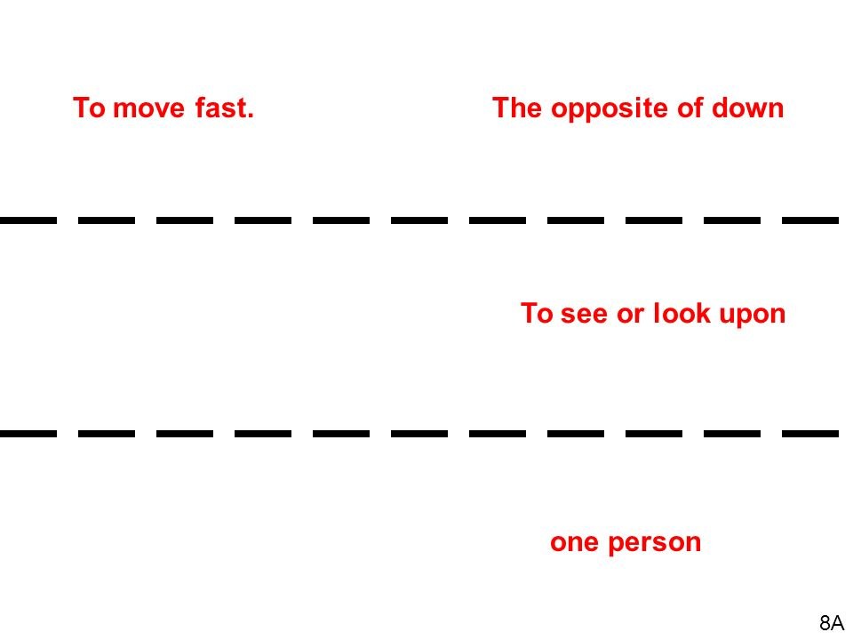 To move fast. The opposite of down To see or look upon one person 8A