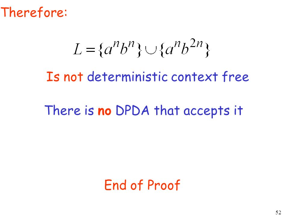 Therefore: Is not deterministic context free There is no DPDA that accepts it End of Proof
