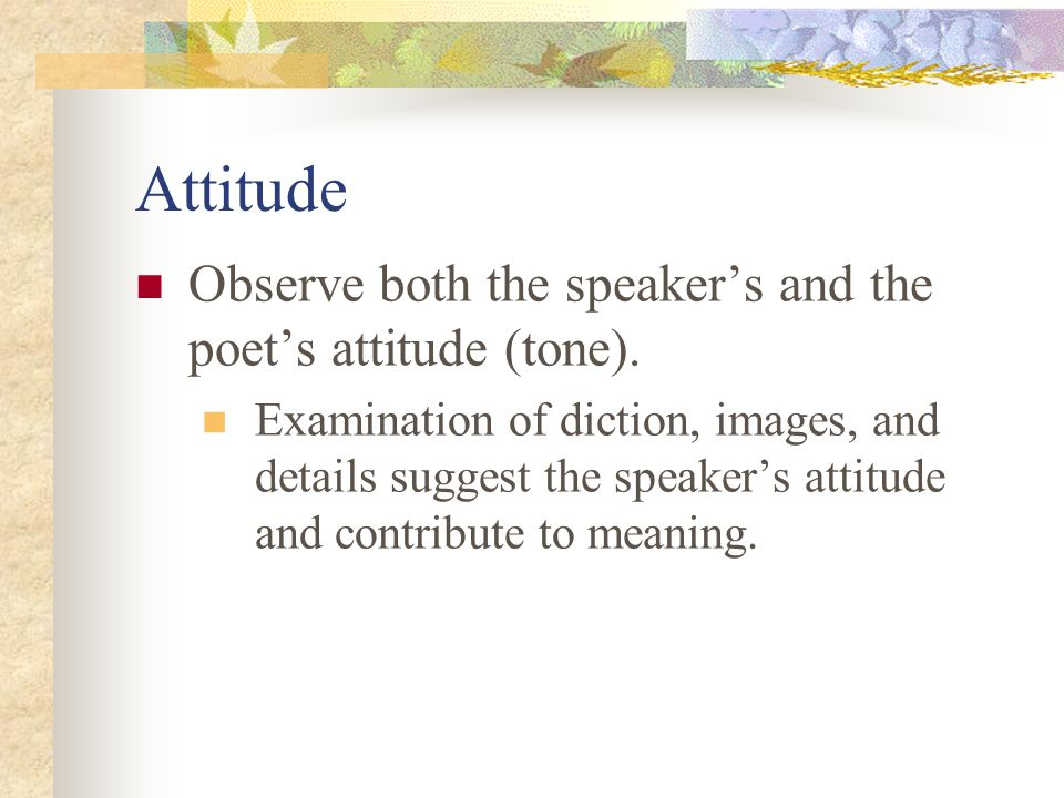 Attitude Observe both the speaker's and the poet's attitude (tone).