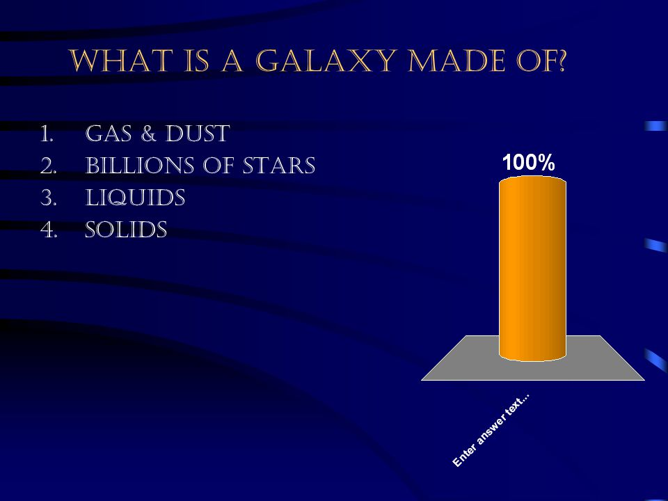 What is a galaxy made of Gas & Dust Billions of stars Liquids Solids
