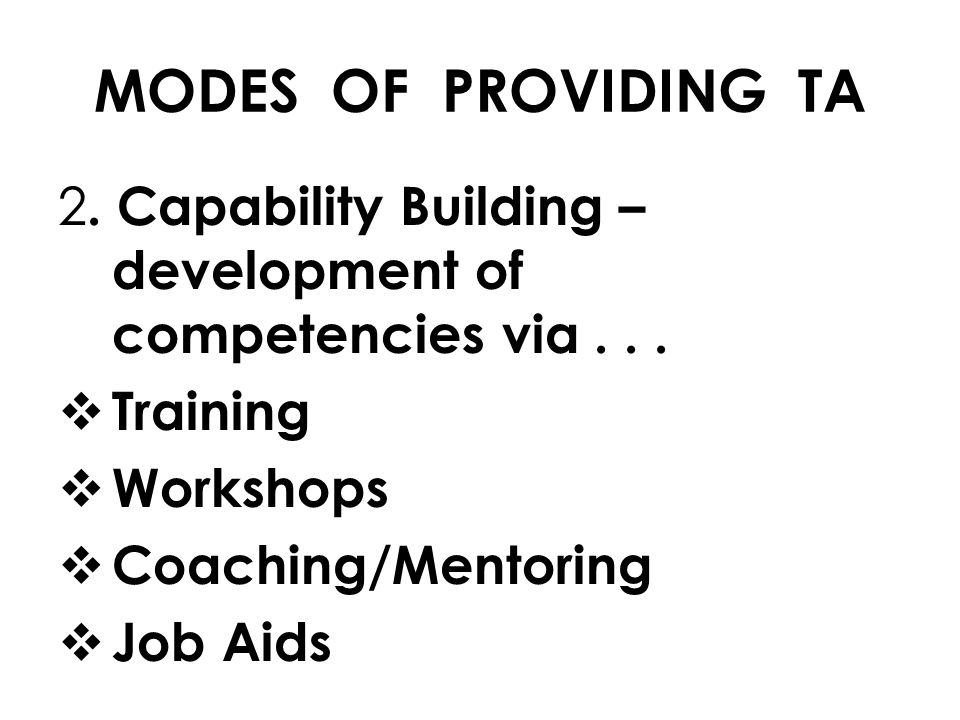MODES OF PROVIDING TA 2. Capability Building – development of competencies via . . . Training.