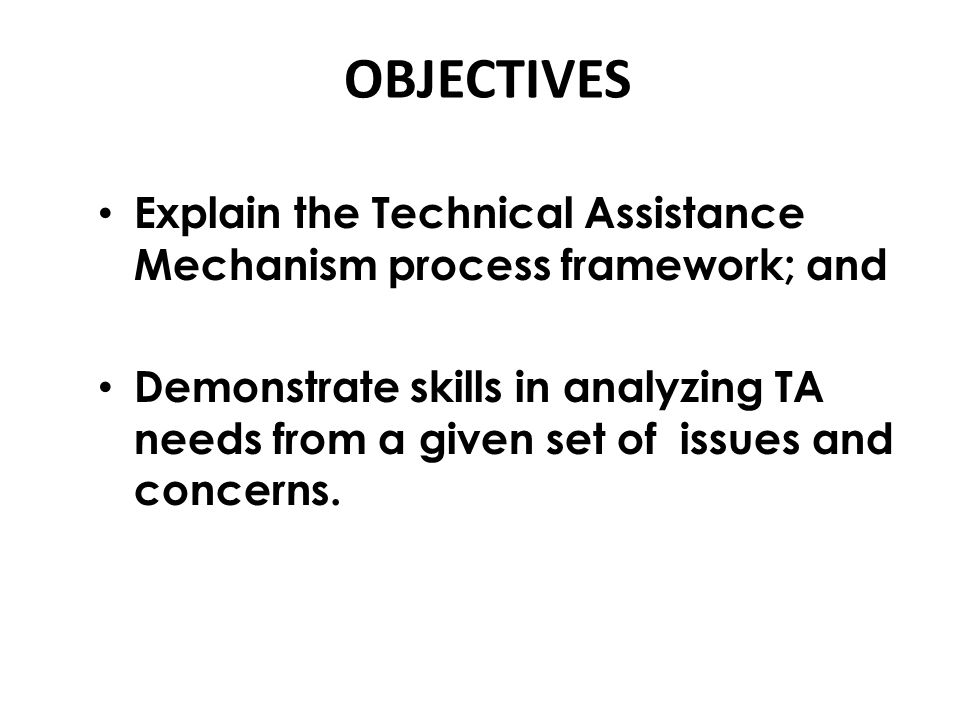 OBJECTIVES Explain the Technical Assistance Mechanism process framework; and.