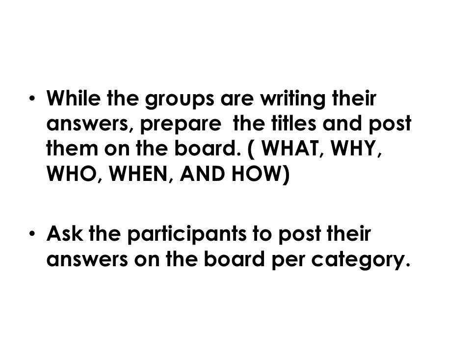 While the groups are writing their answers, prepare the titles and post them on the board. ( WHAT, WHY, WHO, WHEN, AND HOW)