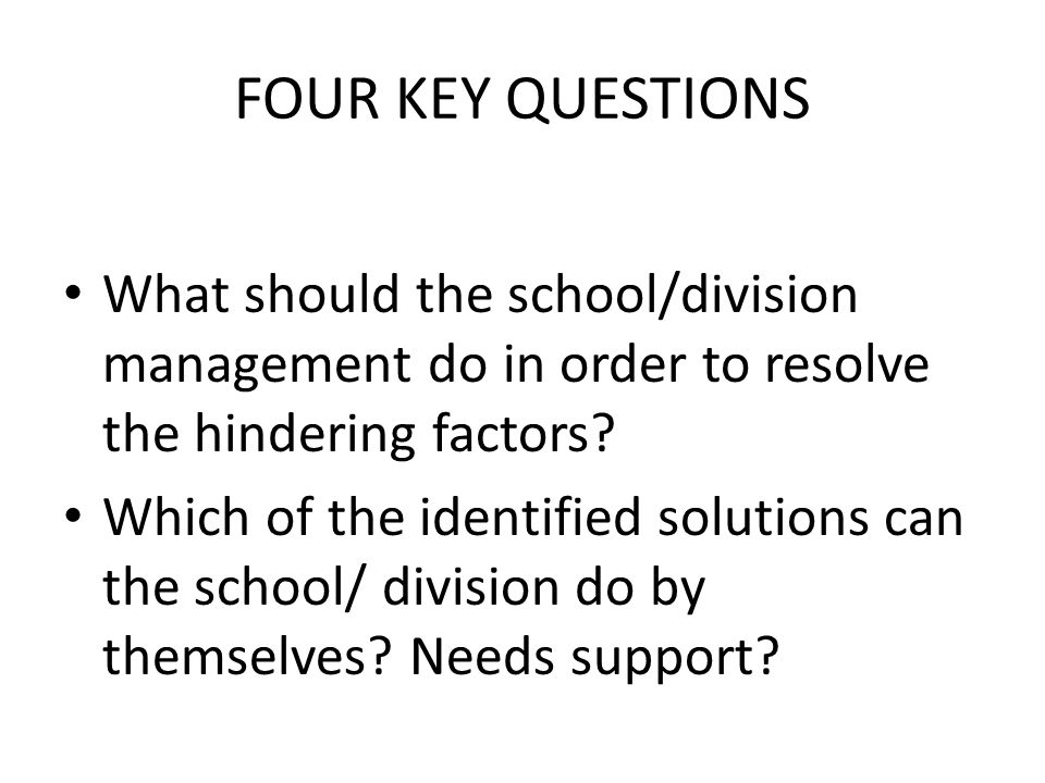 FOUR KEY QUESTIONS What should the school/division management do in order to resolve the hindering factors