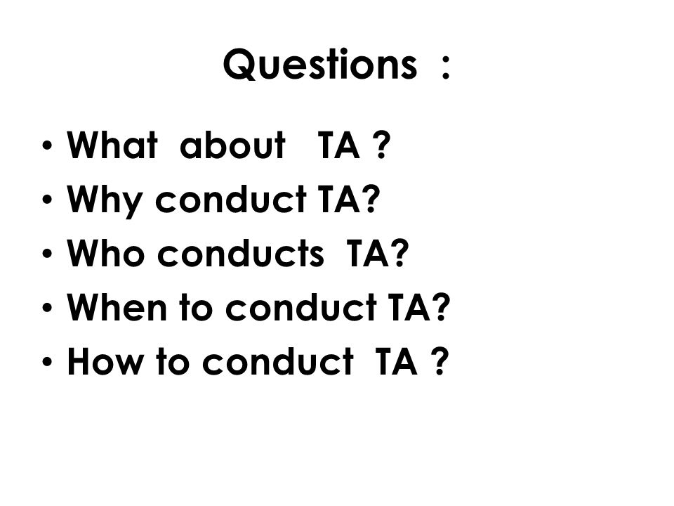 Questions : What about TA Why conduct TA Who conducts TA