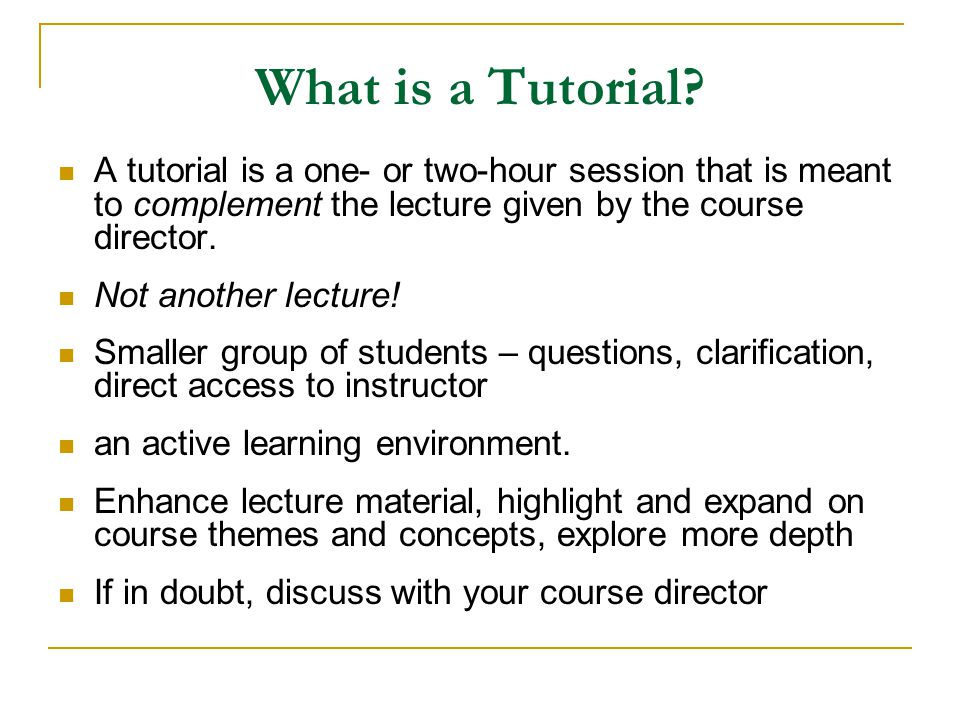What is a Tutorial A tutorial is a one- or two-hour session that is meant to complement the lecture given by the course director.