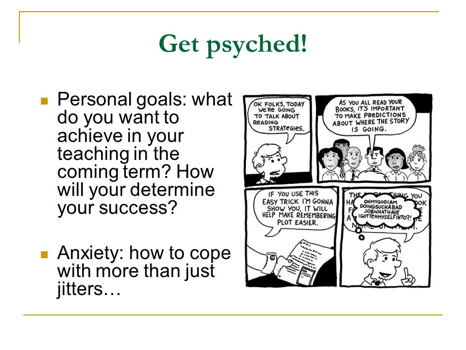 Get psyched! Personal goals: what do you want to achieve in your teaching in the coming term How will your determine your success