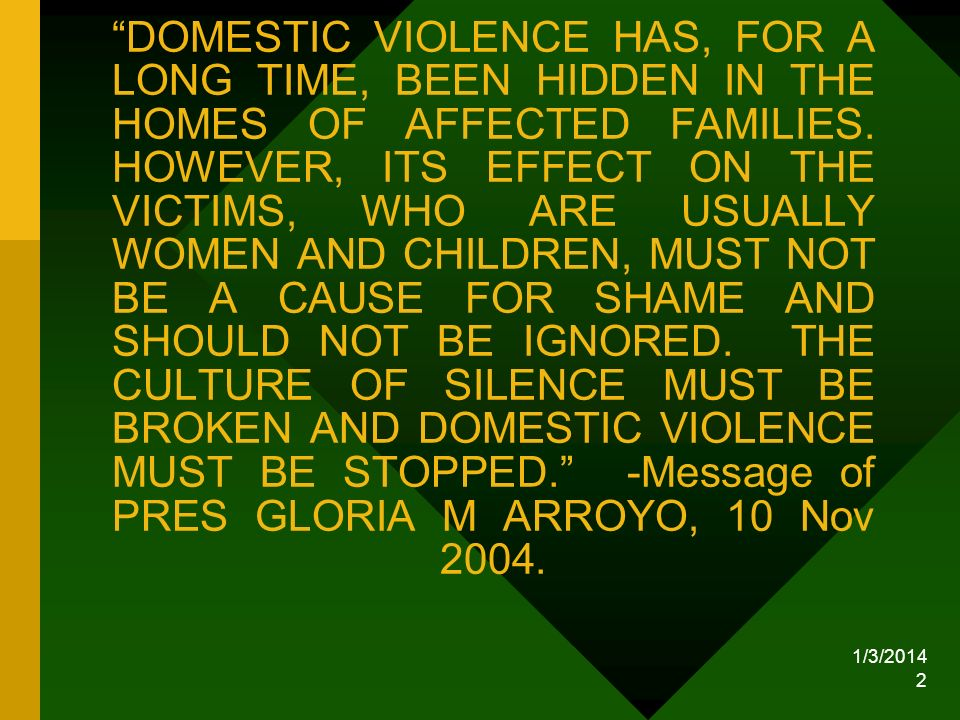 DOMESTIC VIOLENCE HAS, FOR A LONG TIME, BEEN HIDDEN IN THE HOMES OF AFFECTED FAMILIES. HOWEVER, ITS EFFECT ON THE VICTIMS, WHO ARE USUALLY WOMEN AND CHILDREN, MUST NOT BE A CAUSE FOR SHAME AND SHOULD NOT BE IGNORED. THE CULTURE OF SILENCE MUST BE BROKEN AND DOMESTIC VIOLENCE MUST BE STOPPED. -Message of PRES GLORIA M ARROYO, 10 Nov 2004.