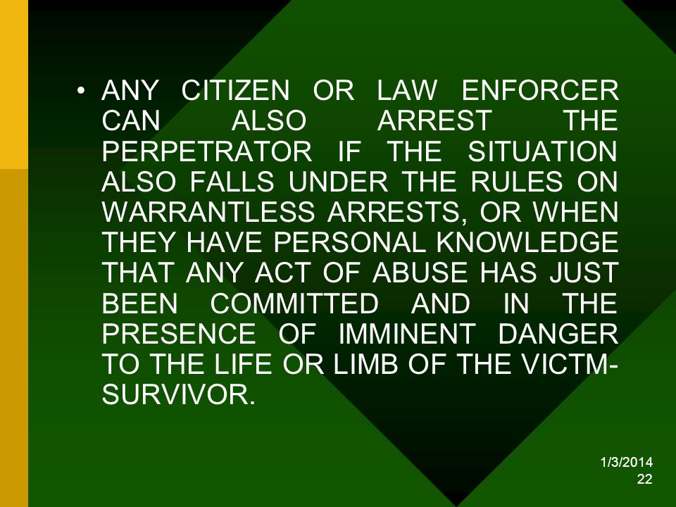 ANY CITIZEN OR LAW ENFORCER CAN ALSO ARREST THE PERPETRATOR IF THE SITUATION ALSO FALLS UNDER THE RULES ON WARRANTLESS ARRESTS, OR WHEN THEY HAVE PERSONAL KNOWLEDGE THAT ANY ACT OF ABUSE HAS JUST BEEN COMMITTED AND IN THE PRESENCE OF IMMINENT DANGER TO THE LIFE OR LIMB OF THE VICTM- SURVIVOR.