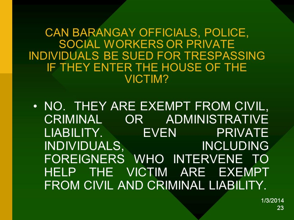 CAN BARANGAY OFFICIALS, POLICE, SOCIAL WORKERS OR PRIVATE INDIVIDUALS BE SUED FOR TRESPASSING IF THEY ENTER THE HOUSE OF THE VICTIM