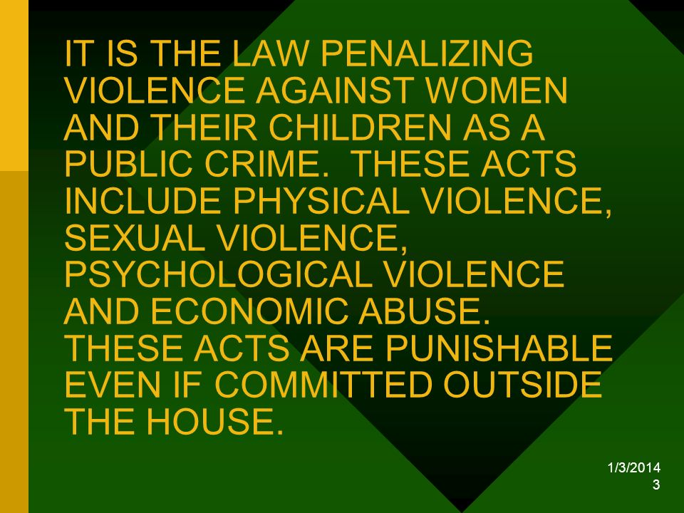 IT IS THE LAW PENALIZING VIOLENCE AGAINST WOMEN AND THEIR CHILDREN AS A PUBLIC CRIME. THESE ACTS INCLUDE PHYSICAL VIOLENCE, SEXUAL VIOLENCE, PSYCHOLOGICAL VIOLENCE AND ECONOMIC ABUSE. THESE ACTS ARE PUNISHABLE EVEN IF COMMITTED OUTSIDE THE HOUSE.