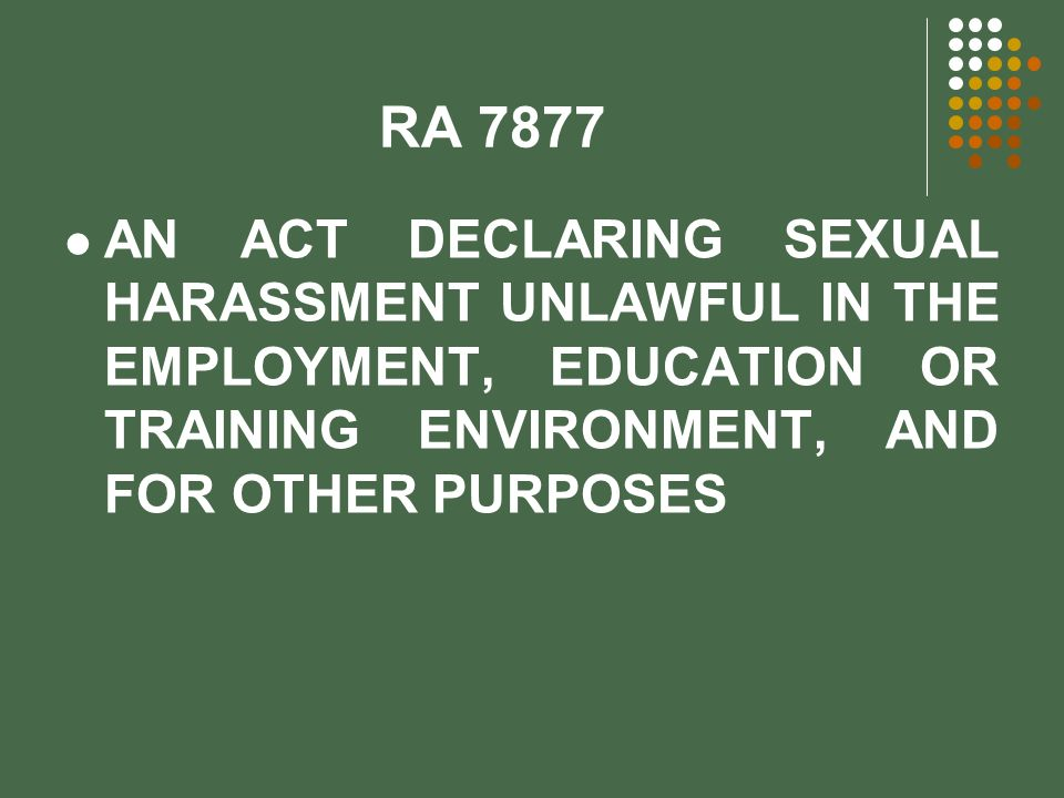 RA 7877 AN ACT DECLARING SEXUAL HARASSMENT UNLAWFUL IN THE EMPLOYMENT, EDUCATION OR TRAINING ENVIRONMENT, AND FOR OTHER PURPOSES.