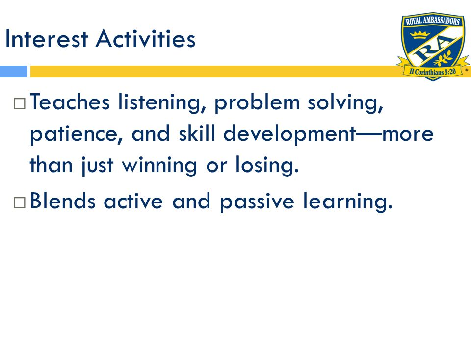 Interest Activities Teaches listening, problem solving, patience, and skill development—more than just winning or losing.