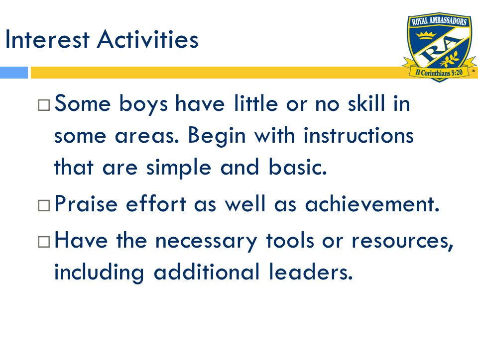 Interest Activities Some boys have little or no skill in some areas. Begin with instructions that are simple and basic.