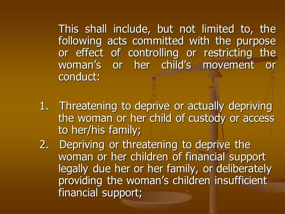 This shall include, but not limited to, the following acts committed with the purpose or effect of controlling or restricting the woman's or her child's movement or conduct: