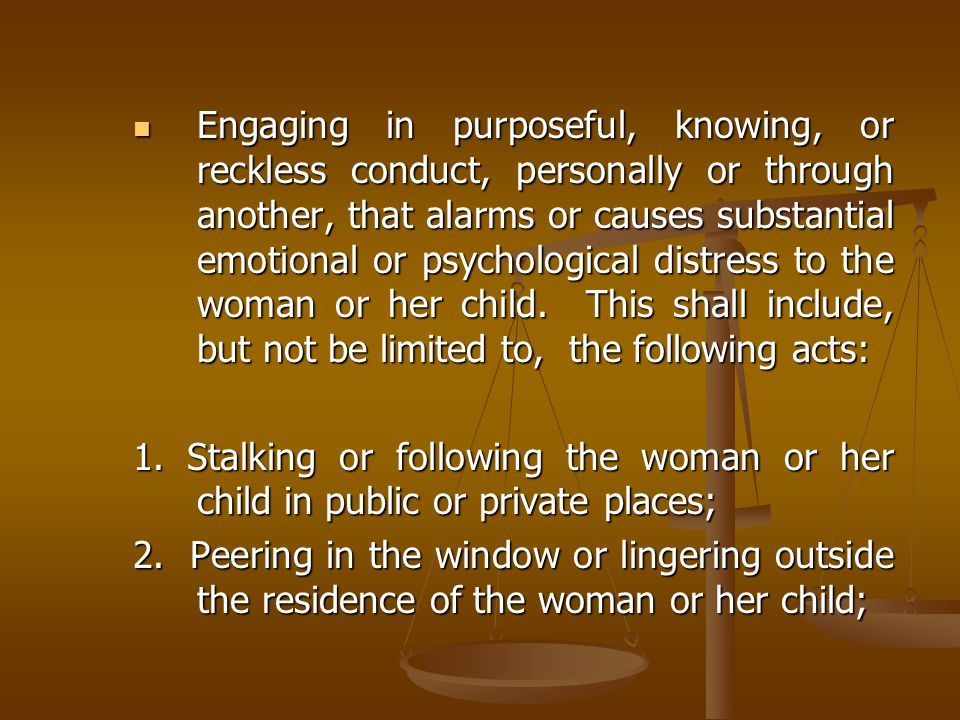 Engaging in purposeful, knowing, or reckless conduct, personally or through another, that alarms or causes substantial emotional or psychological distress to the woman or her child. This shall include, but not be limited to, the following acts: