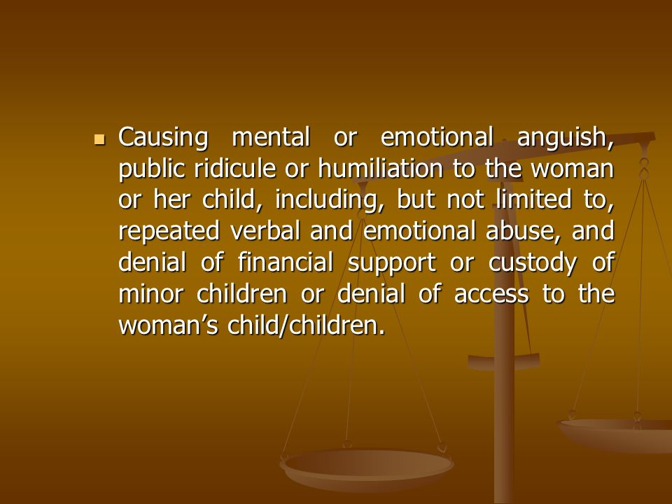 Causing mental or emotional anguish, public ridicule or humiliation to the woman or her child, including, but not limited to, repeated verbal and emotional abuse, and denial of financial support or custody of minor children or denial of access to the woman's child/children.