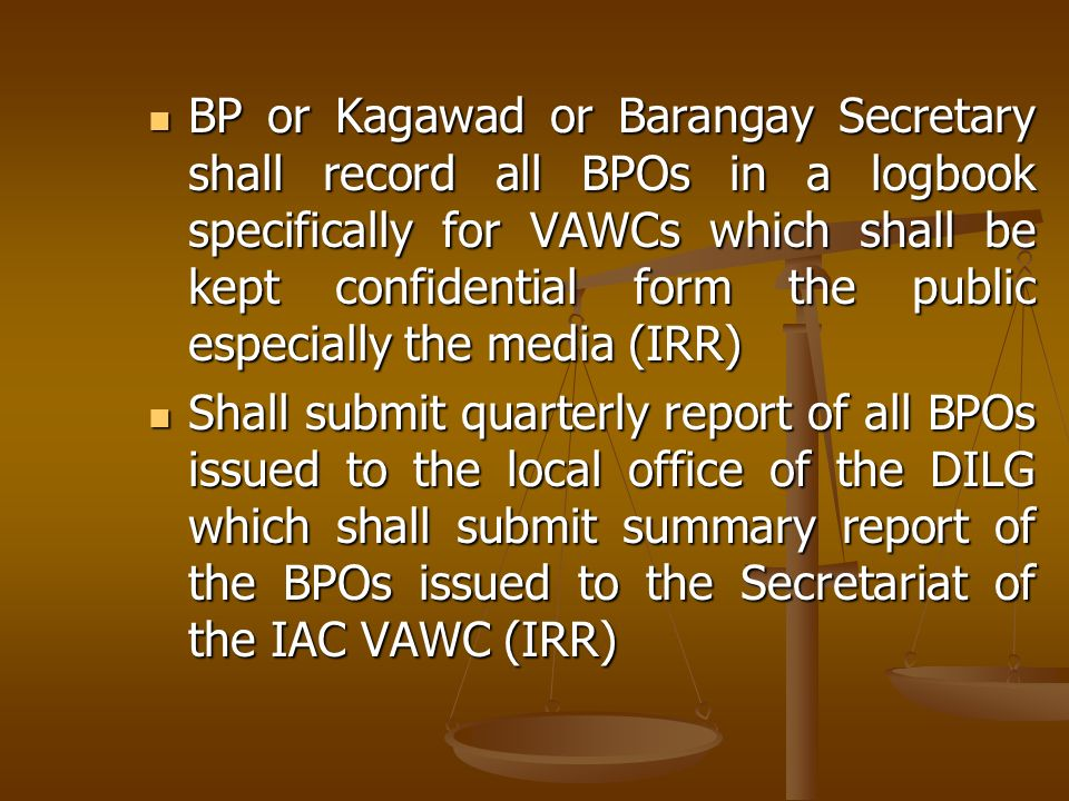 BP or Kagawad or Barangay Secretary shall record all BPOs in a logbook specifically for VAWCs which shall be kept confidential form the public especially the media (IRR)