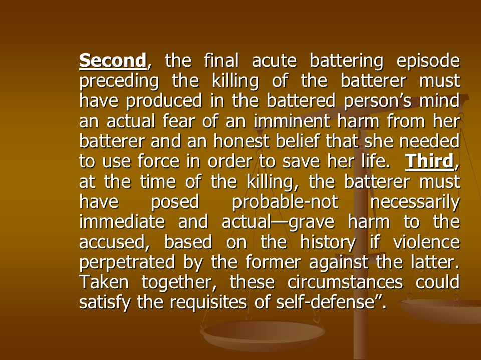 Second, the final acute battering episode preceding the killing of the batterer must have produced in the battered person's mind an actual fear of an imminent harm from her batterer and an honest belief that she needed to use force in order to save her life.