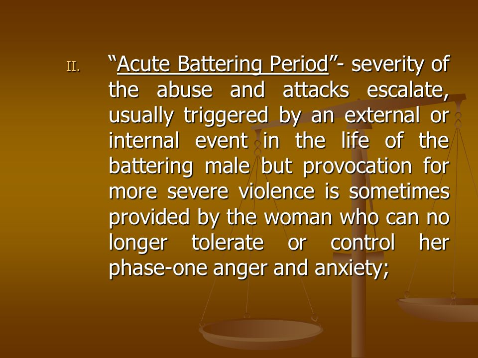 Acute Battering Period - severity of the abuse and attacks escalate, usually triggered by an external or internal event in the life of the battering male but provocation for more severe violence is sometimes provided by the woman who can no longer tolerate or control her phase-one anger and anxiety;