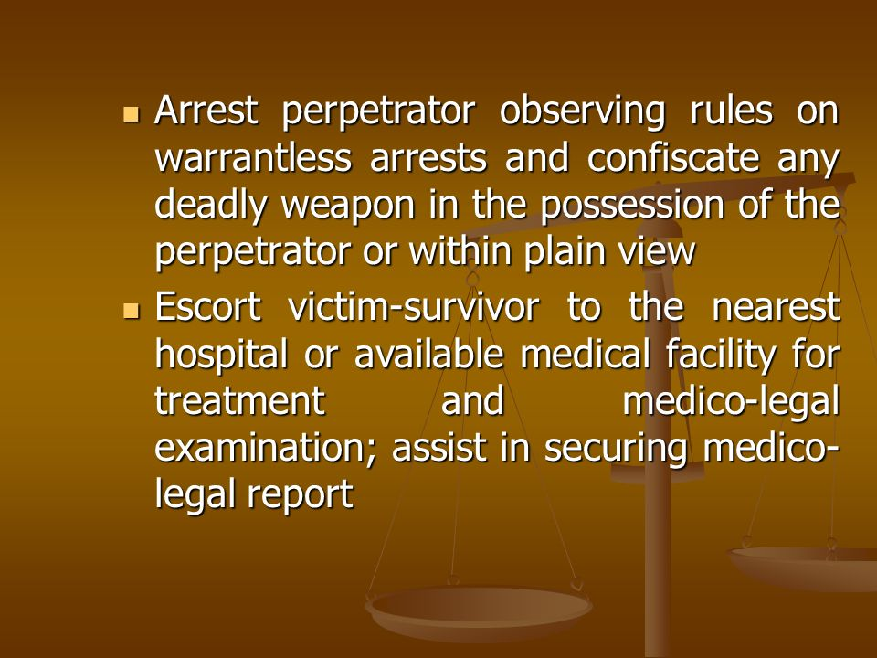 Arrest perpetrator observing rules on warrantless arrests and confiscate any deadly weapon in the possession of the perpetrator or within plain view