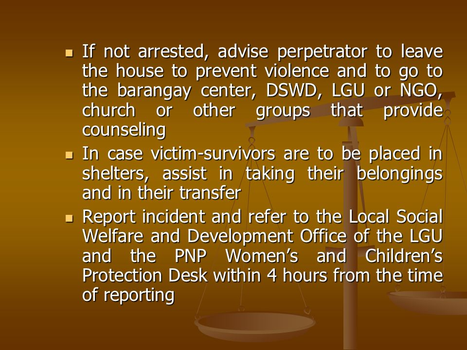 If not arrested, advise perpetrator to leave the house to prevent violence and to go to the barangay center, DSWD, LGU or NGO, church or other groups that provide counseling