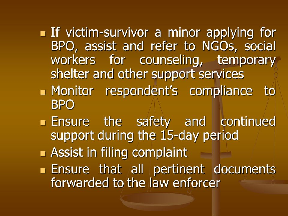 If victim-survivor a minor applying for BPO, assist and refer to NGOs, social workers for counseling, temporary shelter and other support services