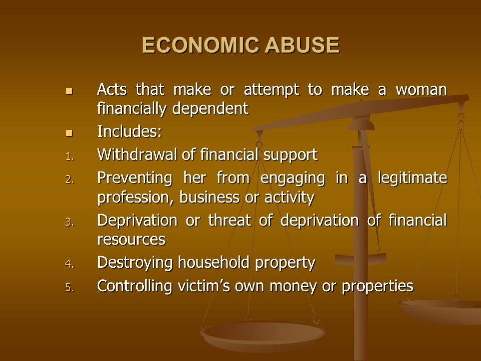 ECONOMIC ABUSEActs that make or attempt to make a woman financially dependent. Includes: Withdrawal of financial support.